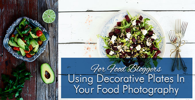 Using Decorative Plates In Your Food Photography | Products Styling Tips For Food Bloggers