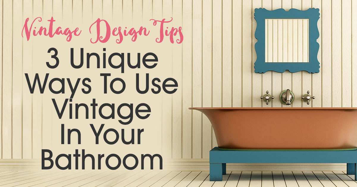 3 Unique Ways To Use Vintage In Your Bathroom